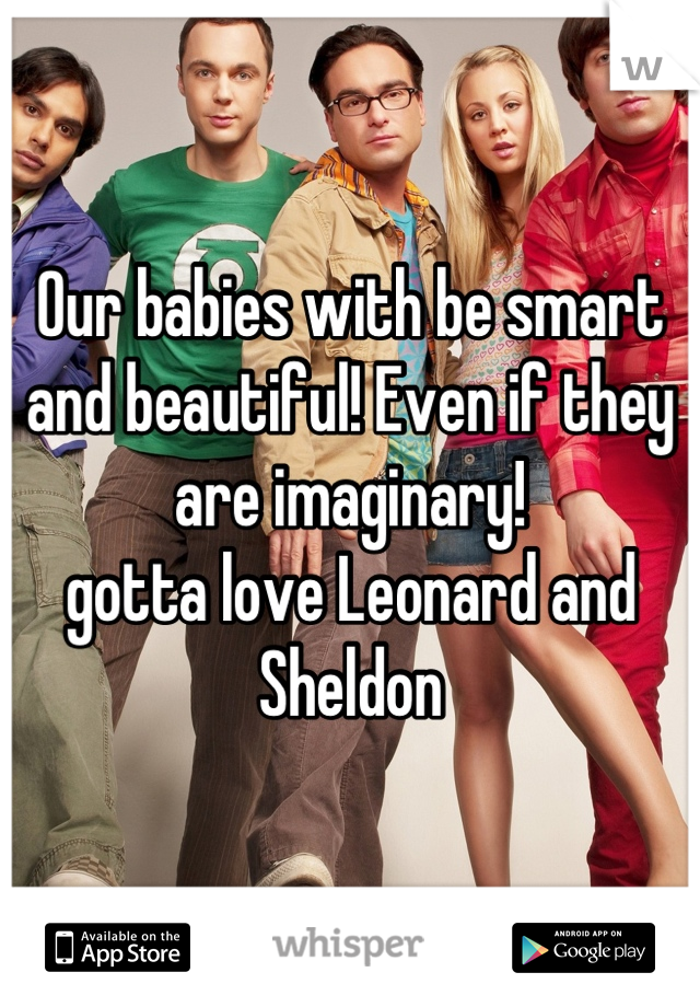 Our babies with be smart and beautiful! Even if they are imaginary! gotta love Leonard and Sheldon