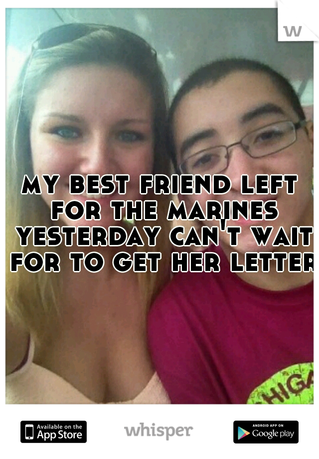 my best friend left for the marines yesterday can't wait for to get her letter