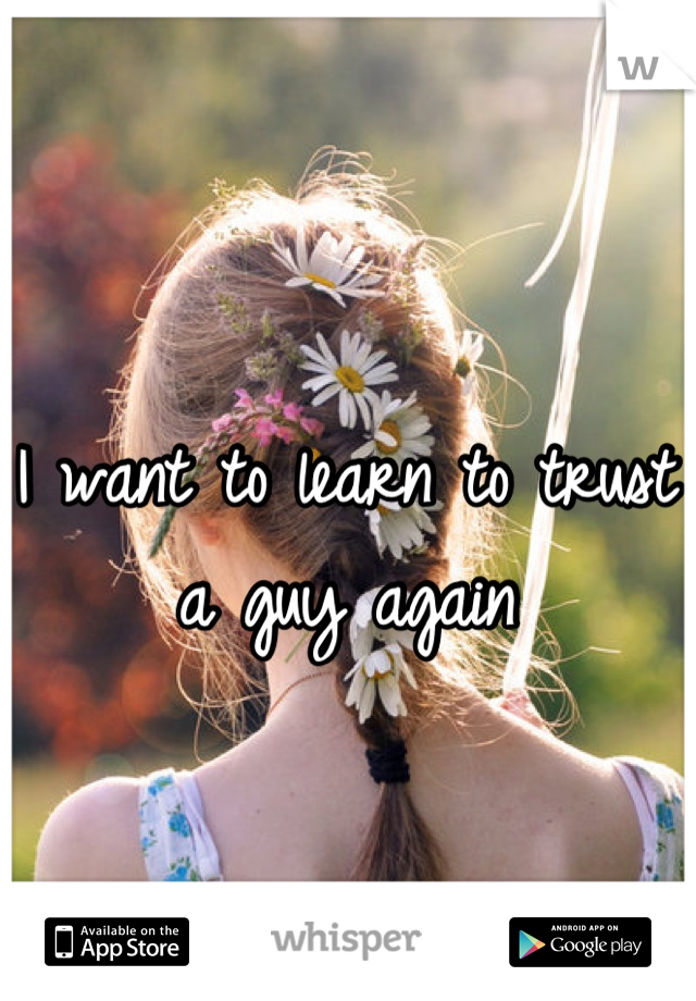 I want to learn to trust a guy again