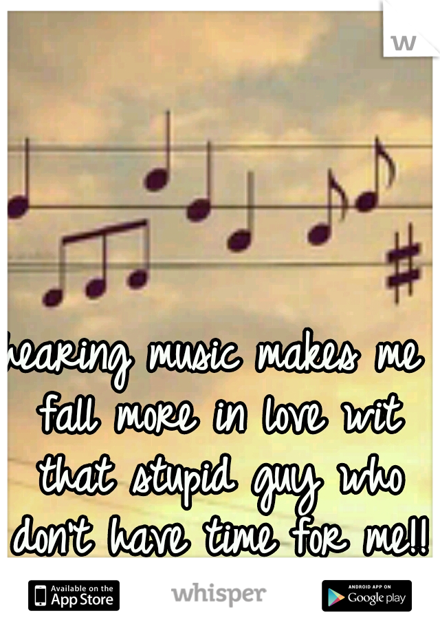 hearing music makes me fall more in love wit that stupid guy who don't have time for me!!