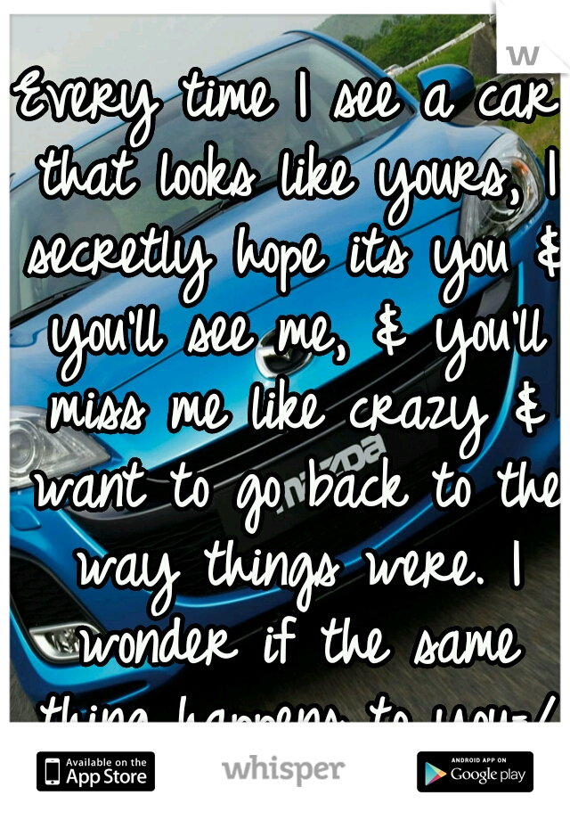 Every time I see a car that looks like yours, I secretly hope its you & you'll see me, & you'll miss me like crazy & want to go back to the way things were. I wonder if the same thing happens to you=/