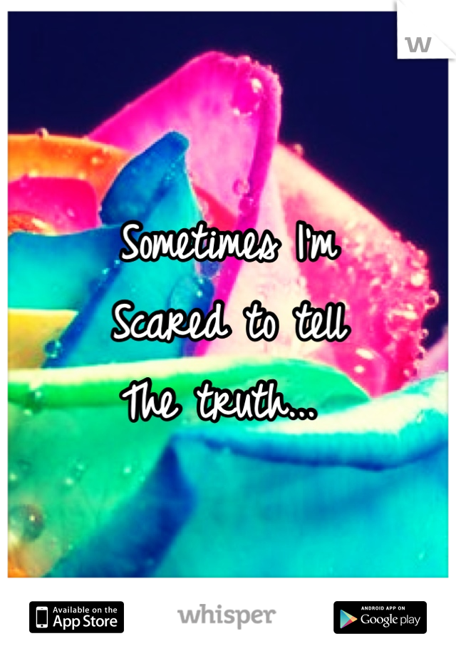 Sometimes I'm  Scared to tell The truth...