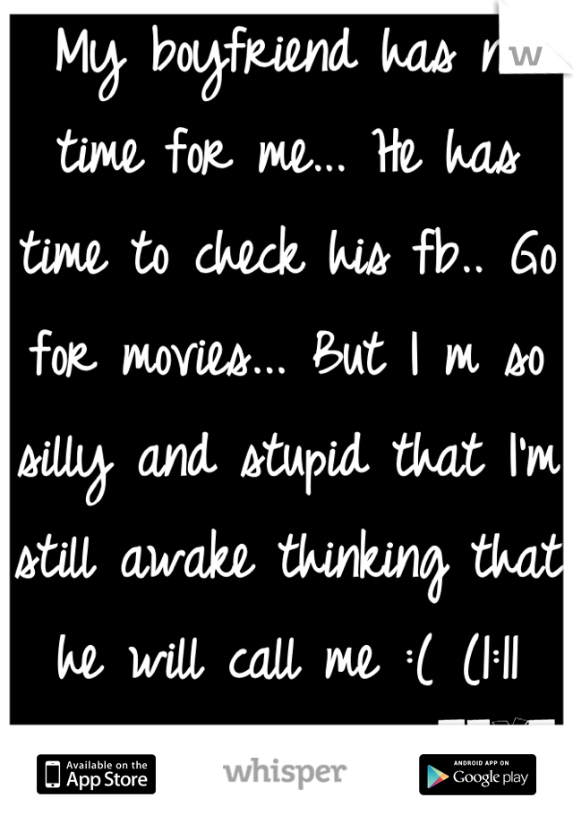 My boyfriend has no time for me... He has time to check his fb.. Go for movies... But I m so silly and stupid that I'm still awake thinking that he will call me :( (1:11 am)