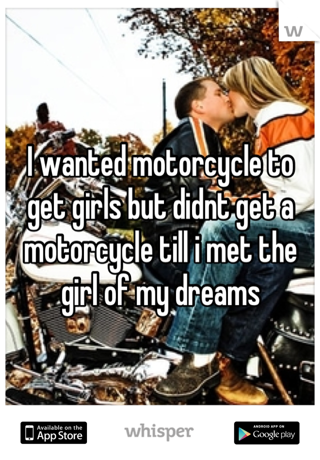 I wanted motorcycle to get girls but didnt get a motorcycle till i met the girl of my dreams