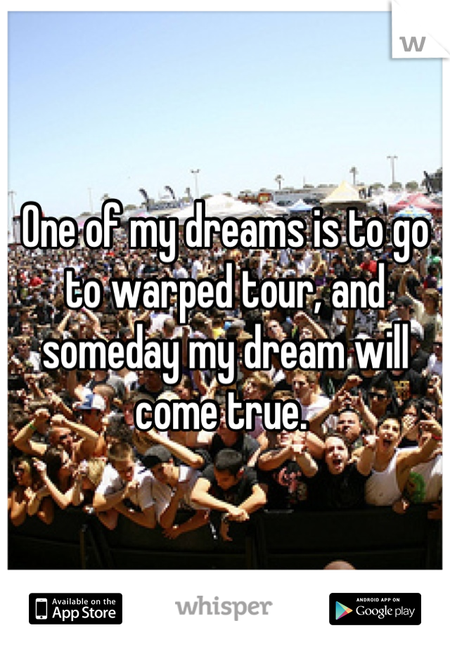 One of my dreams is to go to warped tour, and someday my dream will come true.