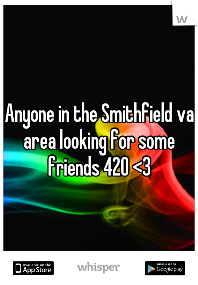 Anyone in the Smithfield va area looking for some friends 420 <3