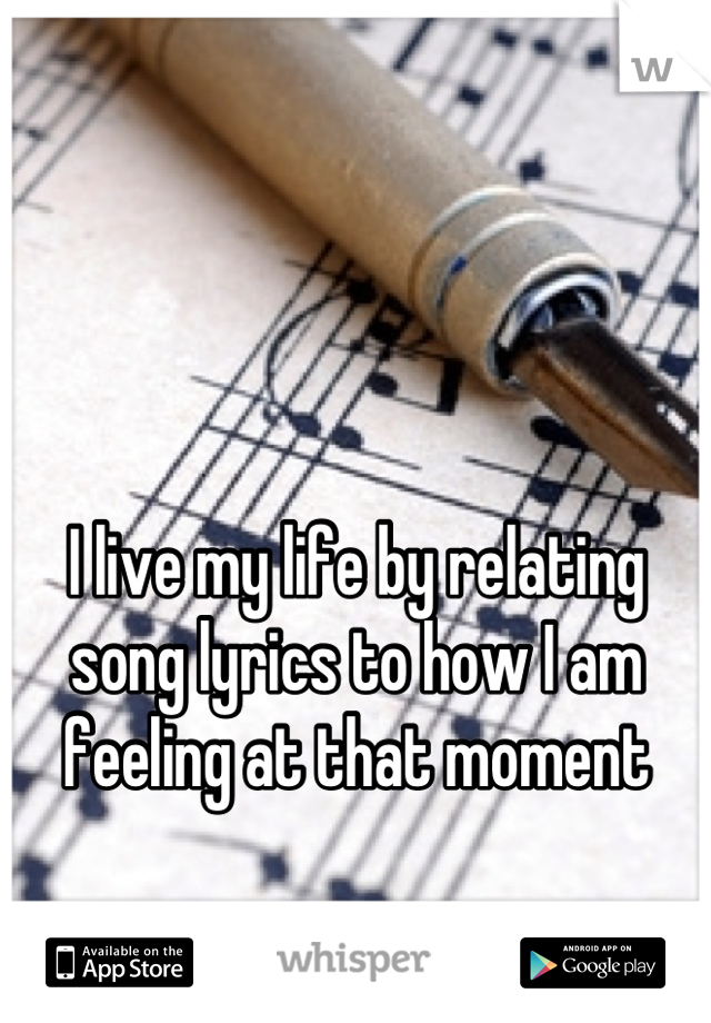 I live my life by relating song lyrics to how I am feeling at that moment