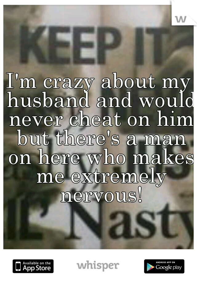I'm crazy about my husband and would never cheat on him but there's a man on here who makes me extremely nervous!