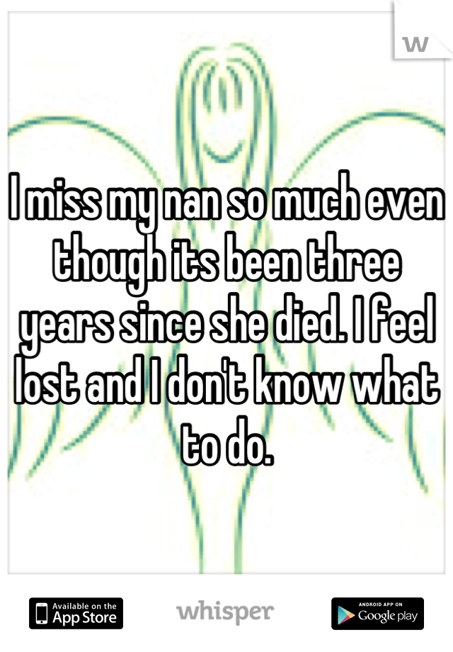 I miss my nan so much even though its been three years since she died. I feel lost and I don't know what to do.