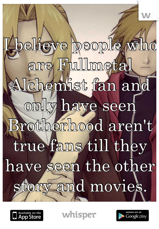 I believe people who are Fullmetal Alchemist fan and only have seen Brotherhood aren't true fans till they have seen the other story and movies.