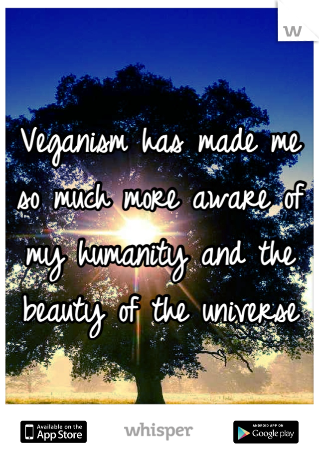 Veganism has made me so much more aware of my humanity and the beauty of the universe