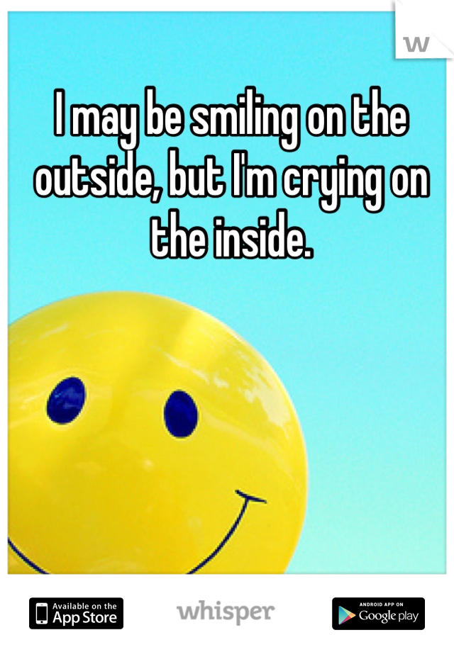 I may be smiling on the outside, but I'm crying on the inside.