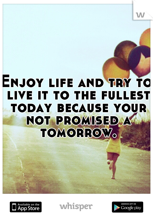 Enjoy life and try to live it to the fullest today because your not promised a tomorrow.
