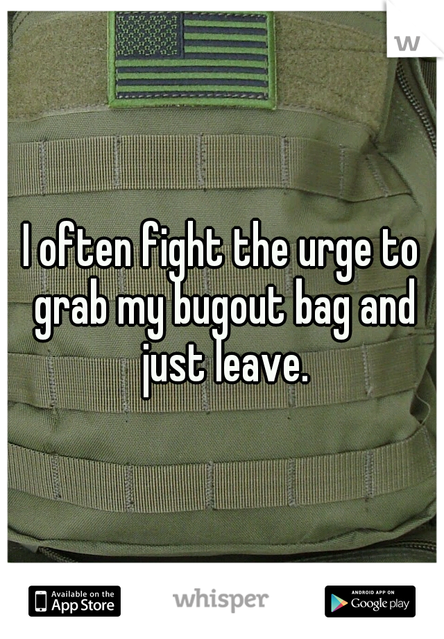 I often fight the urge to grab my bugout bag and just leave.