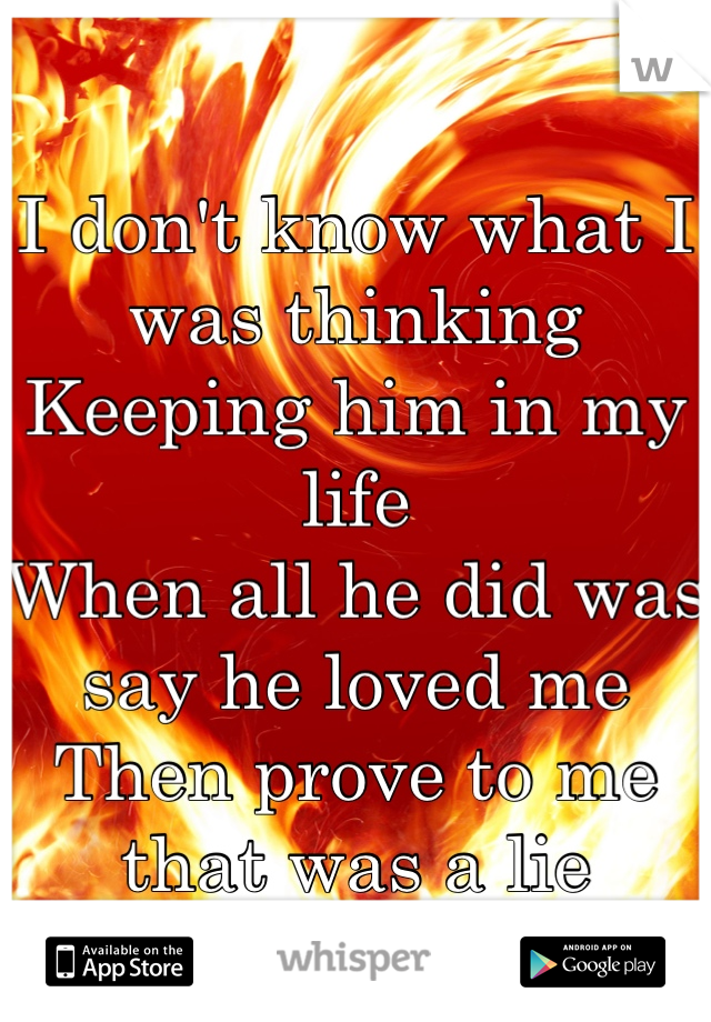 I don't know what I was thinking  Keeping him in my life  When all he did was say he loved me Then prove to me that was a lie