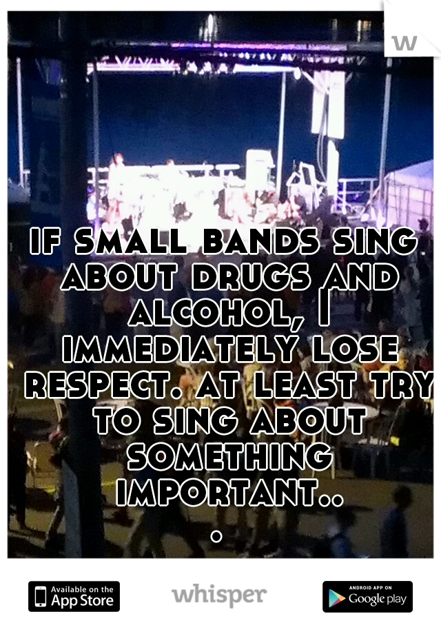 if small bands sing about drugs and alcohol, I immediately lose respect. at least try to sing about something important...