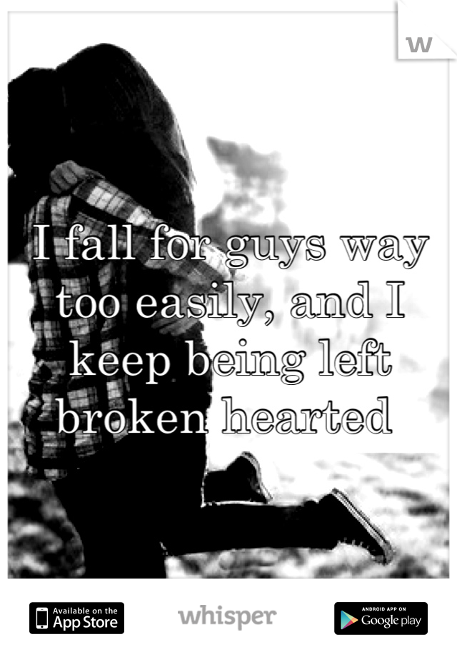 I fall for guys way too easily, and I keep being left broken hearted