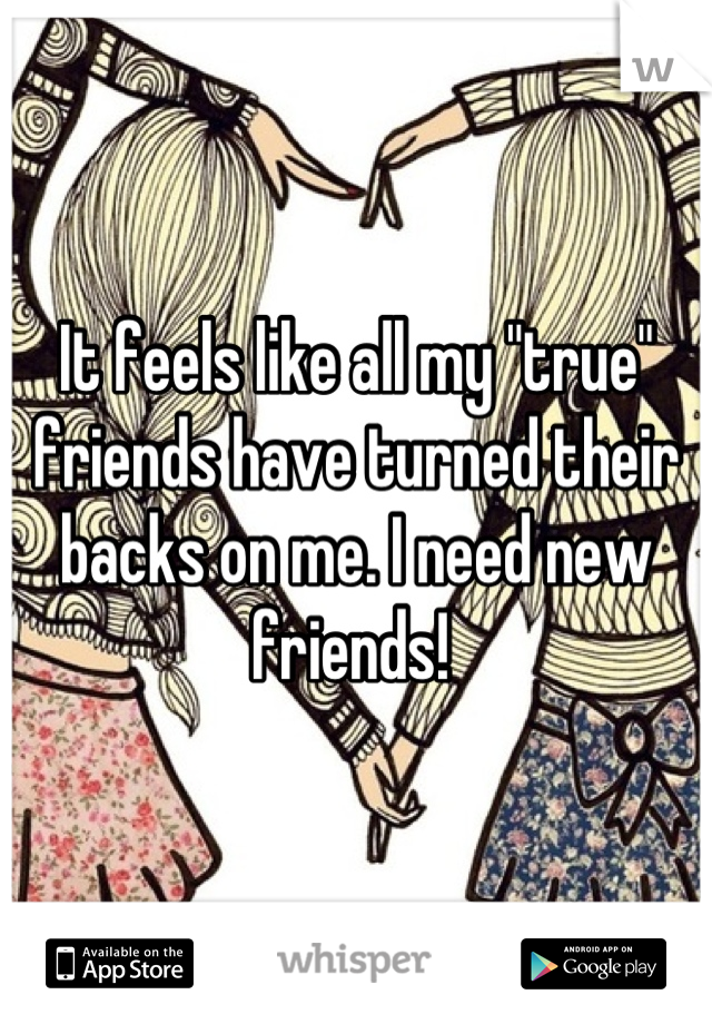 """It feels like all my """"true"""" friends have turned their backs on me. I need new friends!"""