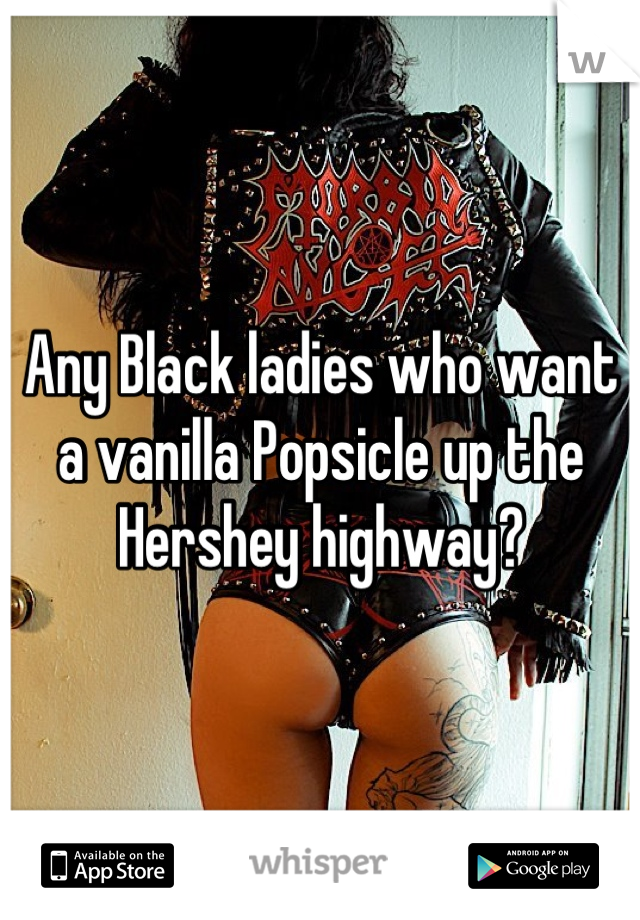 Any Black ladies who want a vanilla Popsicle up the Hershey highway?