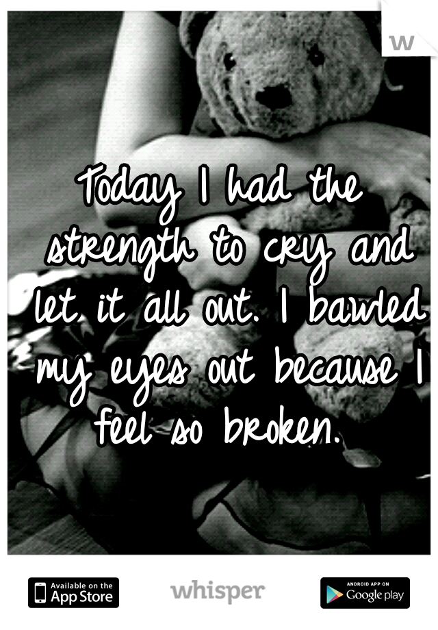 Today I had the strength to cry and let it all out. I bawled my eyes out because I feel so broken.