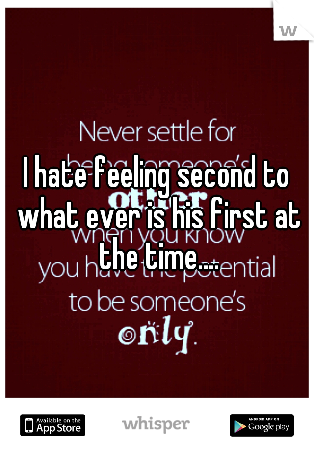 I hate feeling second to what ever is his first at the time....