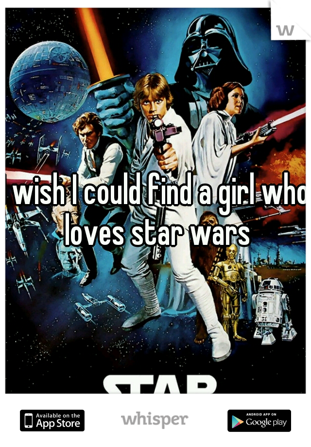 I wish I could find a girl who loves star wars