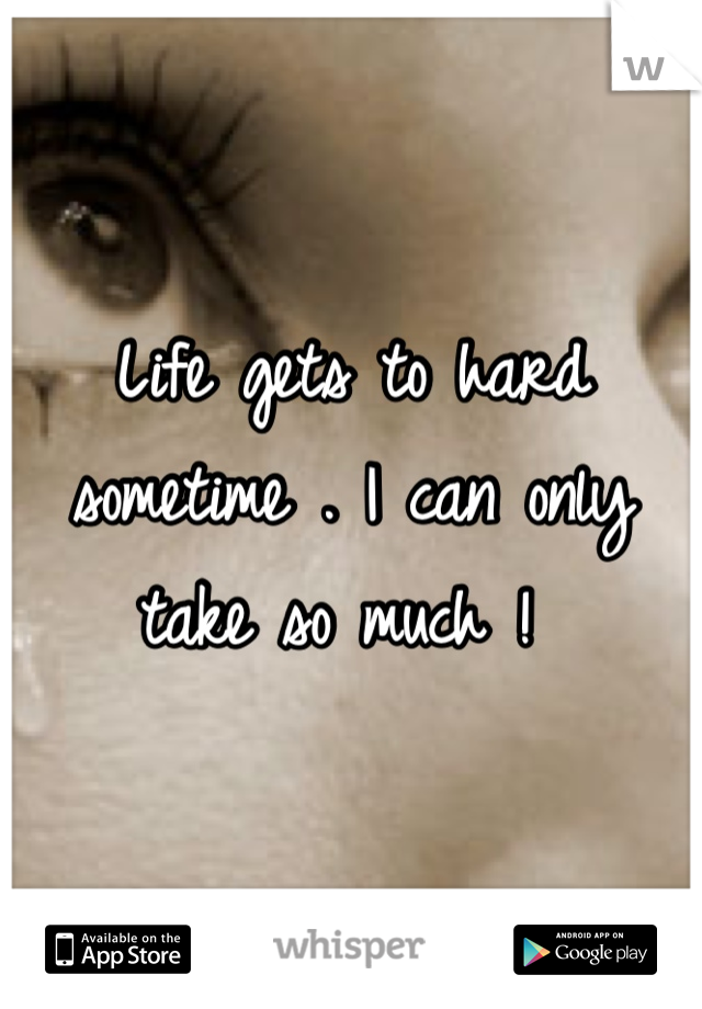Life gets to hard sometime . I can only take so much !