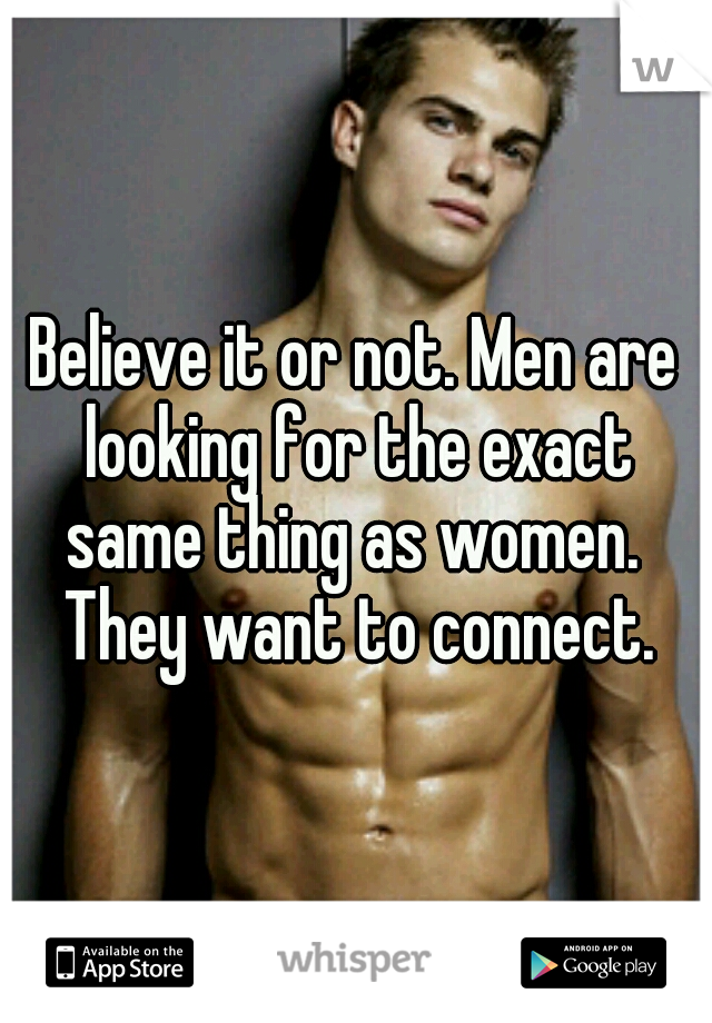 Believe it or not. Men are looking for the exact same thing as women.  They want to connect.