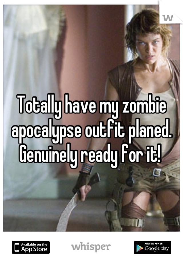 Totally have my zombie apocalypse outfit planed. Genuinely ready for it!
