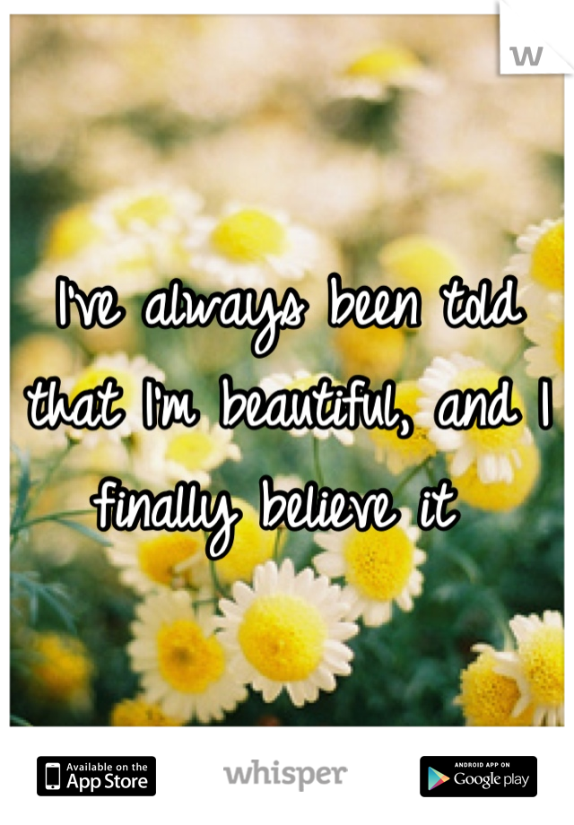 I've always been told that I'm beautiful, and I finally believe it