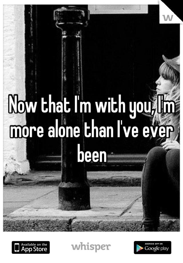 Now that I'm with you, I'm more alone than I've ever been