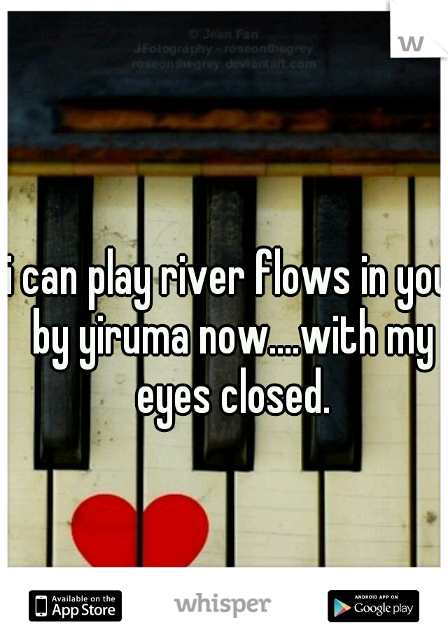 i can play river flows in you by yiruma now....with my eyes closed.