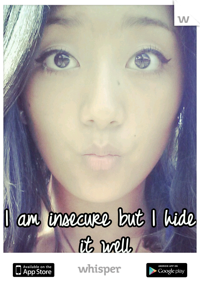 I am insecure but I hide it well