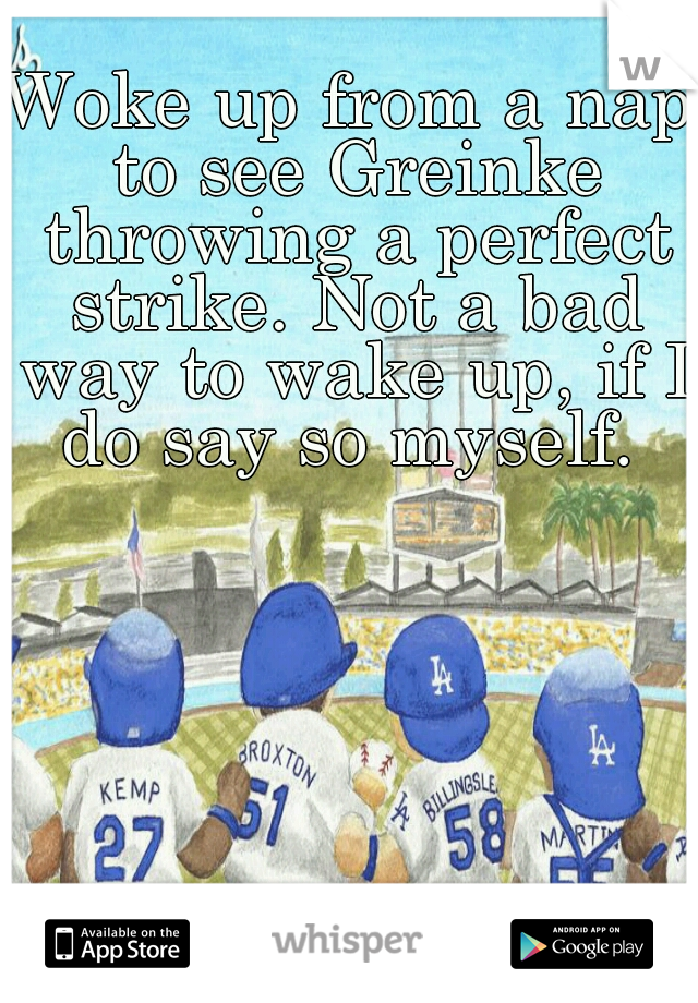 Woke up from a nap to see Greinke throwing a perfect strike. Not a bad way to wake up, if I do say so myself.