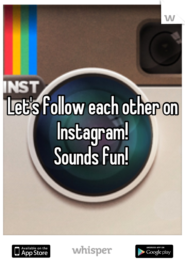 Let's follow each other on Instagram!  Sounds fun!