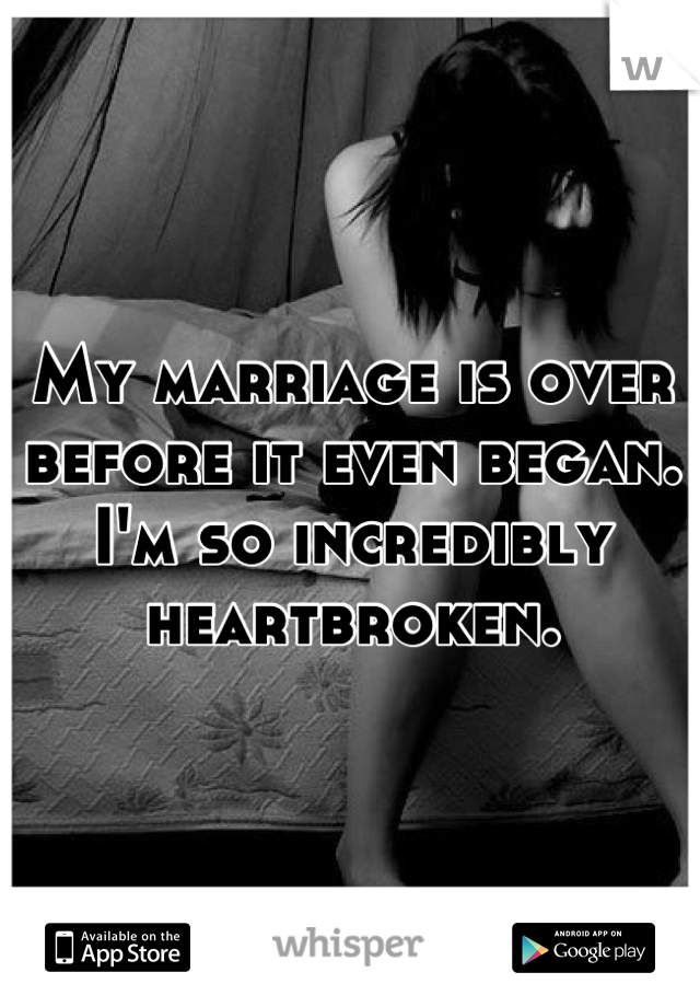 My marriage is over before it even began. I'm so incredibly heartbroken.