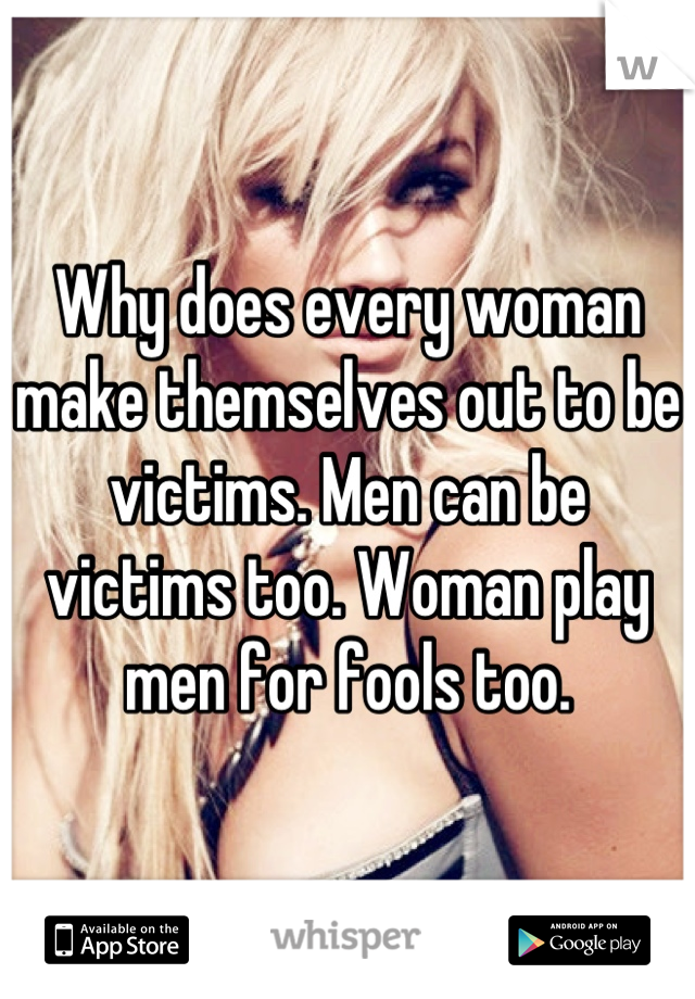 Why does every woman make themselves out to be victims. Men can be victims too. Woman play men for fools too.