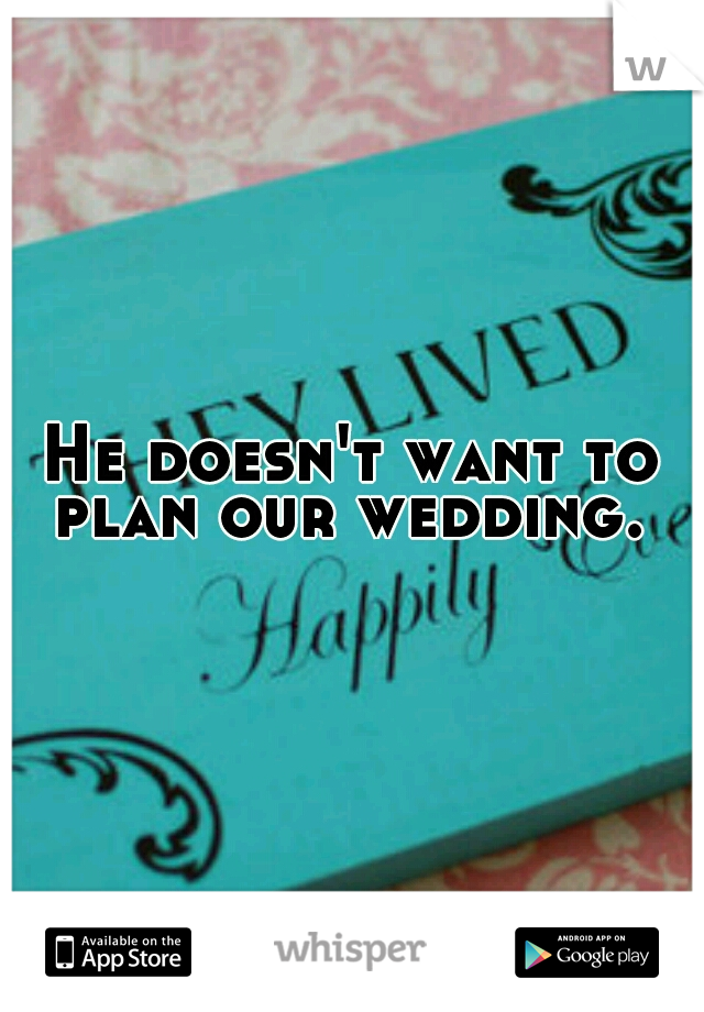 He doesn't want to plan our wedding.