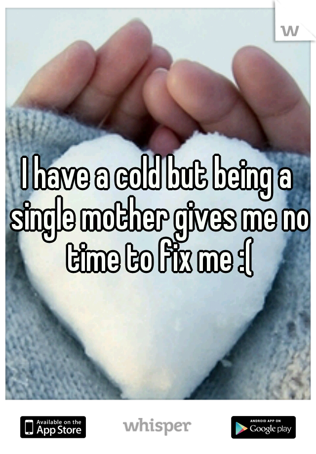 I have a cold but being a single mother gives me no time to fix me :(