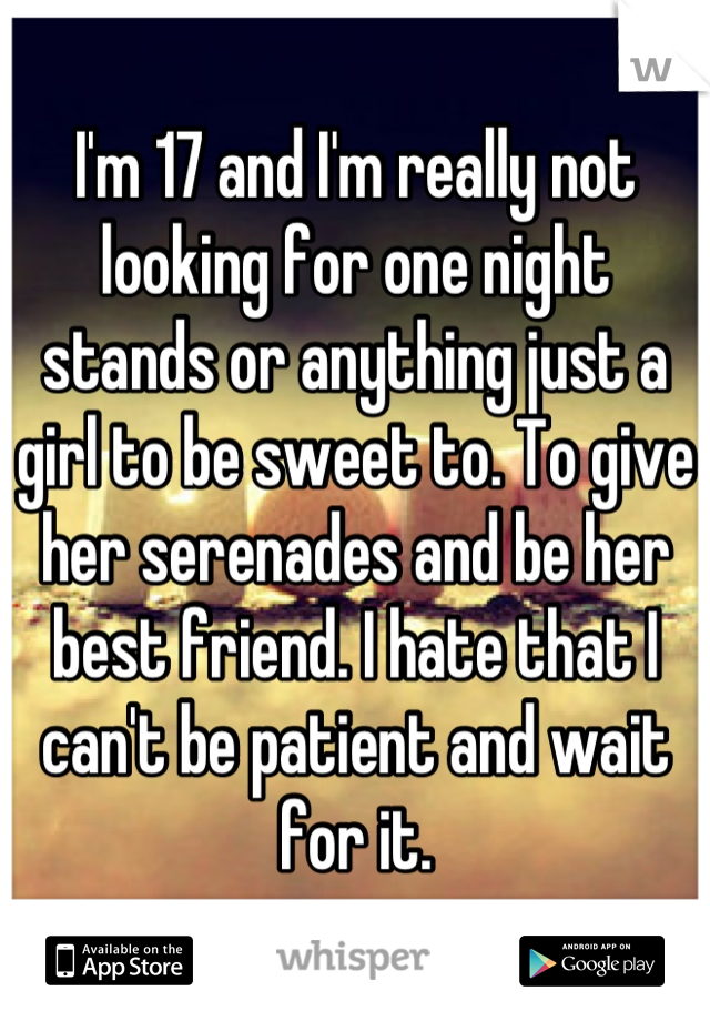 I'm 17 and I'm really not looking for one night stands or anything just a girl to be sweet to. To give her serenades and be her best friend. I hate that I can't be patient and wait for it.