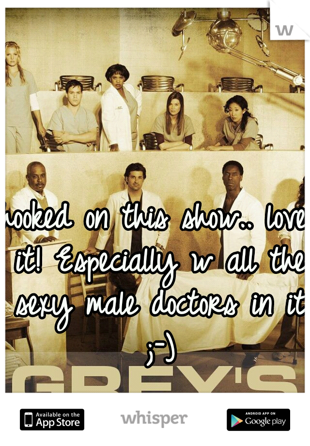 hooked on this show.. love it! Especially w all the sexy male doctors in it  ;-)