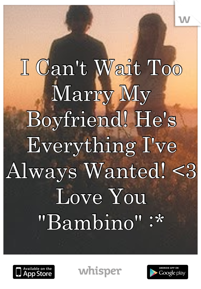 """I Can't Wait Too Marry My Boyfriend! He's Everything I've Always Wanted! <3 Love You """"Bambino"""" :*"""