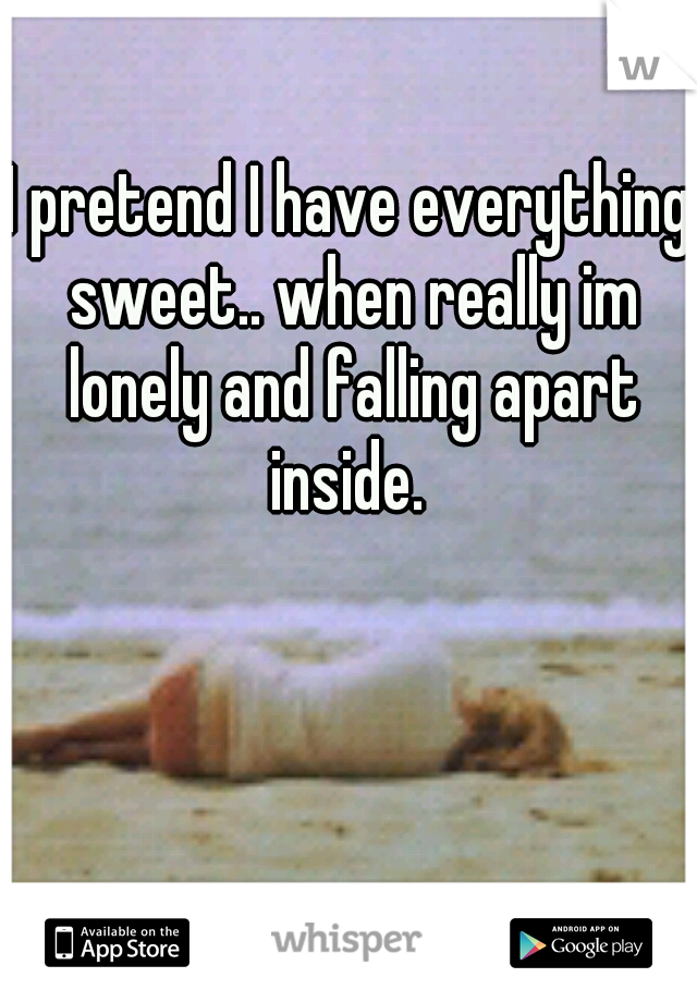 I pretend I have everything sweet.. when really im lonely and falling apart inside.