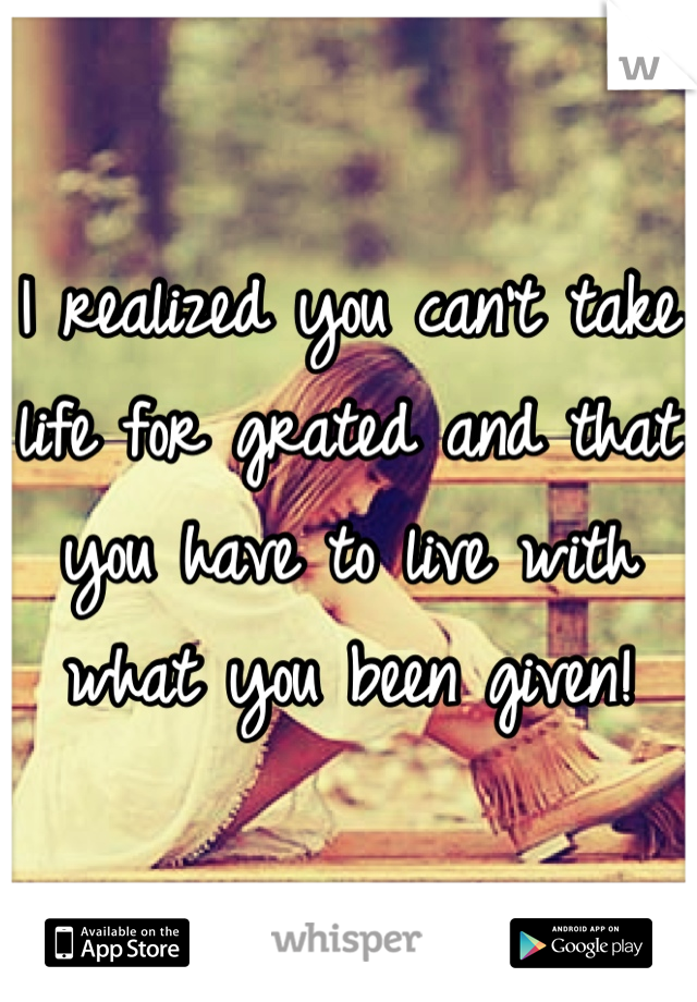 I realized you can't take life for grated and that you have to live with what you been given!