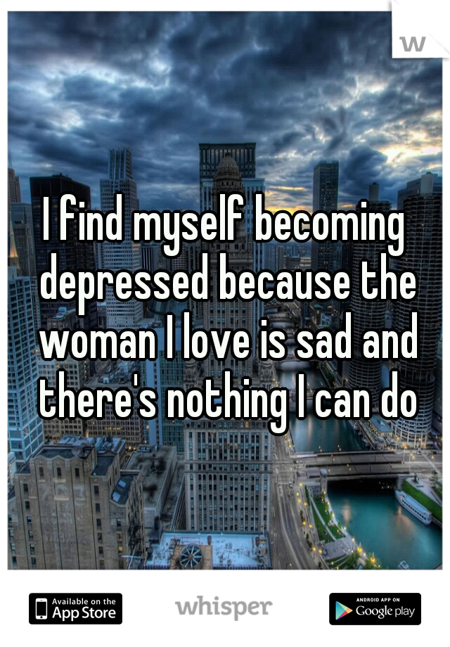 I find myself becoming depressed because the woman I love is sad and there's nothing I can do