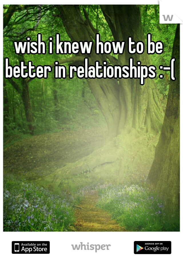 wish i knew how to be better in relationships :-(