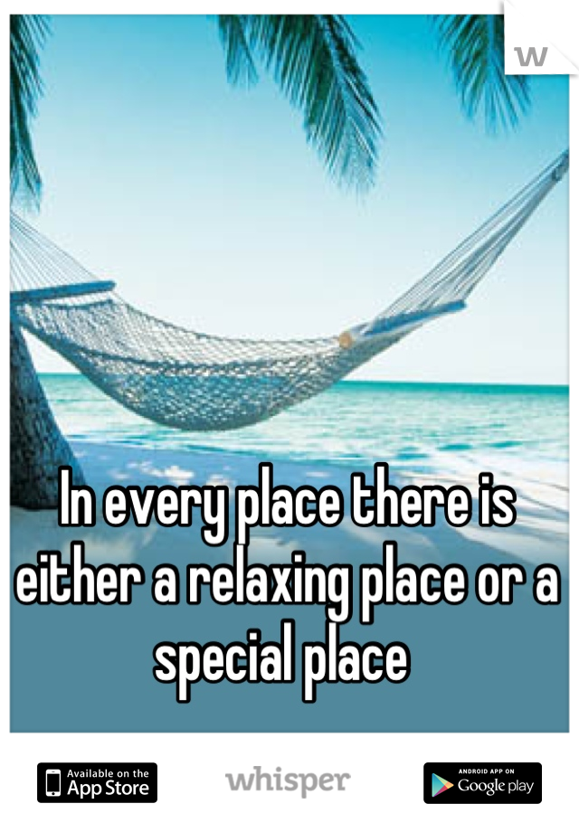 In every place there is either a relaxing place or a special place