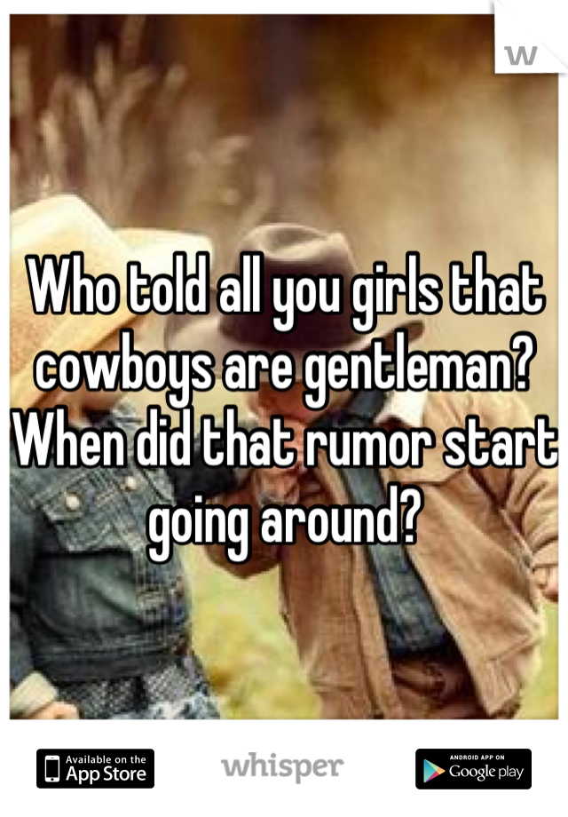 Who told all you girls that cowboys are gentleman? When did that rumor start going around?