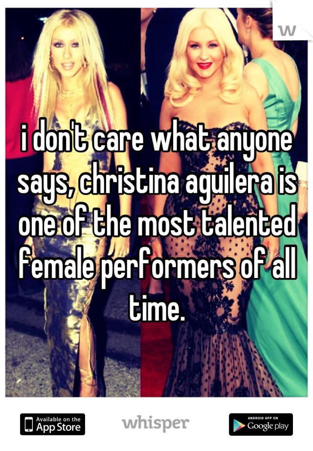 i don't care what anyone says, christina aguilera is one of the most talented female performers of all time.