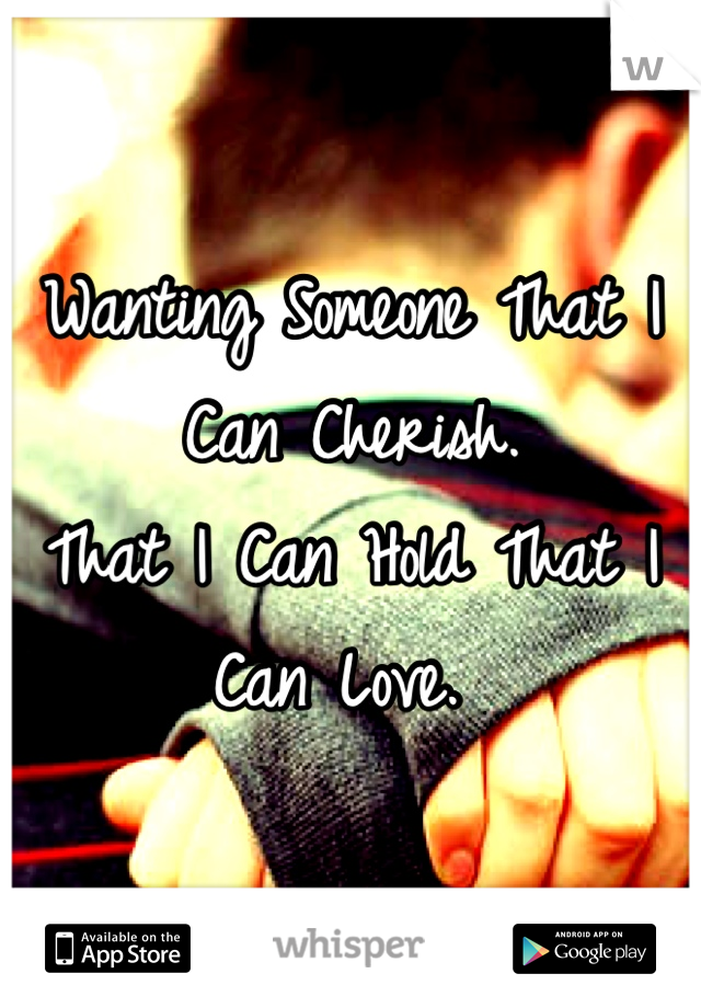 Wanting Someone That I Can Cherish.  That I Can Hold That I Can Love.